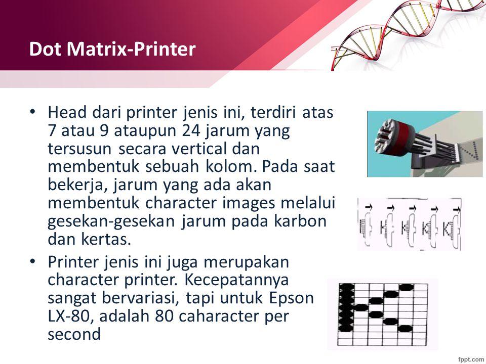 Dot Matrix-Printer Head dari printer jenis ini, terdiri atas 7 atau 9 ataupun 24 jarum yang tersusun secara vertical dan membentuk sebuah kolom. Pada