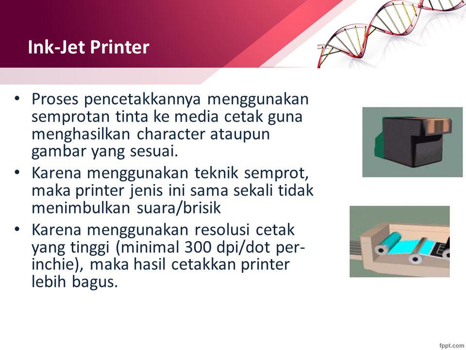 Ink-Jet Printer Proses pencetakkannya menggunakan semprotan tinta ke media cetak guna menghasilkan character ataupun gambar yang sesuai. Karena menggu