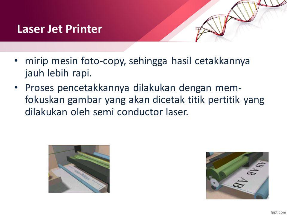 Laser Jet Printer mirip mesin foto-copy, sehingga hasil cetakkannya jauh lebih rapi. Proses pencetakkannya dilakukan dengan mem- fokuskan gambar yang