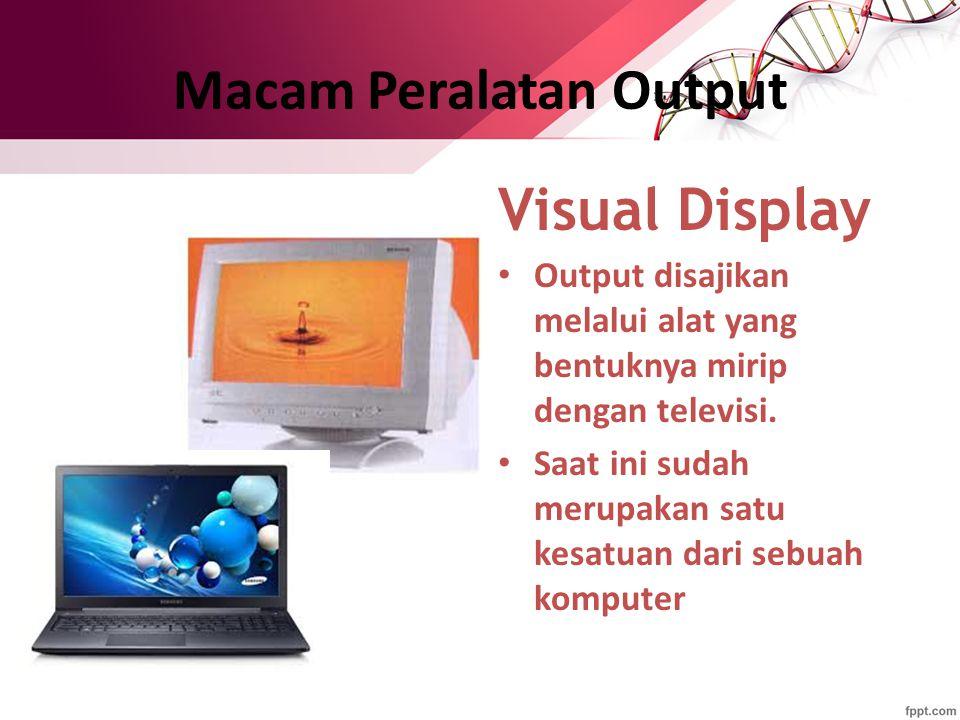 Macam Peralatan Output Visual Display Output disajikan melalui alat yang bentuknya mirip dengan televisi. Saat ini sudah merupakan satu kesatuan dari