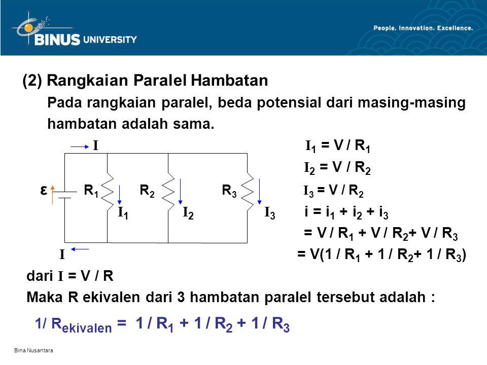 Bina Nusantara (2) Rangkaian Paralel Hambatan Pada rangkaian paralel, beda potensial dari masing-masing hambatan adalah sama. I I 1 = V / R 1 I 2 = V
