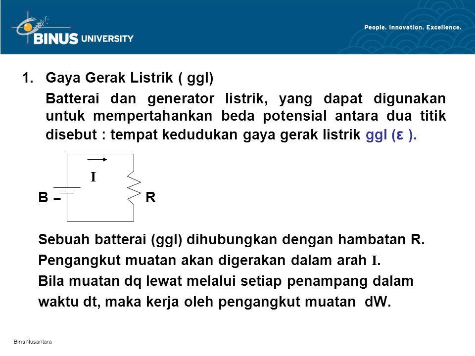 Bina Nusantara 1.Gaya Gerak Listrik ( ggl) Batterai dan generator listrik, yang dapat digunakan untuk mempertahankan beda potensial antara dua titik d