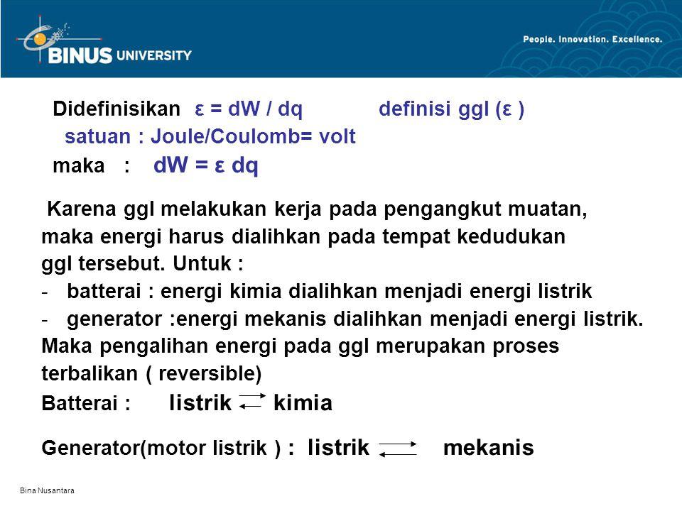 Bina Nusantara Didefinisikan ε = dW / dq definisi ggl (ε ) satuan : Joule/Coulomb= volt maka : dW = ε dq Karena ggl melakukan kerja pada pengangkut mu