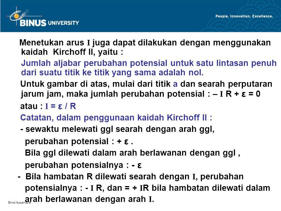 Bina Nusantara Menetukan arus I juga dapat dilakukan dengan menggunakan kaidah Kirchoff II, yaitu : Jumlah aljabar perubahan potensial untuk satu lint