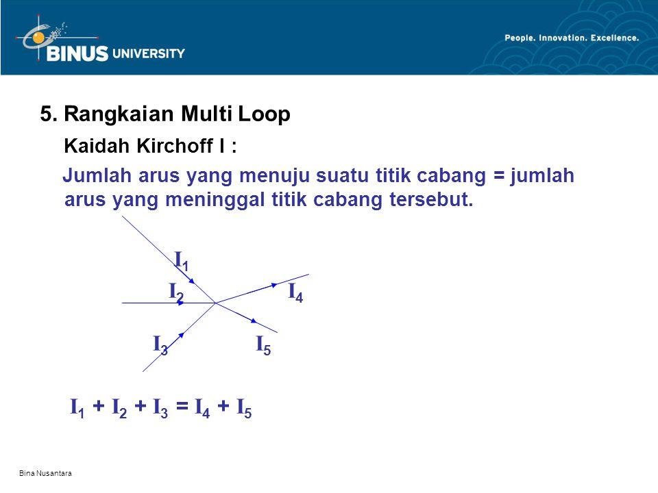 Bina Nusantara 5. Rangkaian Multi Loop Kaidah Kirchoff I : Jumlah arus yang menuju suatu titik cabang = jumlah arus yang meninggal titik cabang terseb