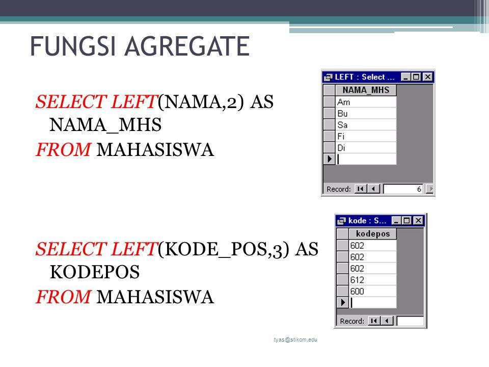 FUNGSI AGREGATE SELECT LEFT(NAMA,2) AS NAMA_MHS FROM MAHASISWA SELECT LEFT(KODE_POS,3) AS KODEPOS FROM MAHASISWA tyas@stikom.edu