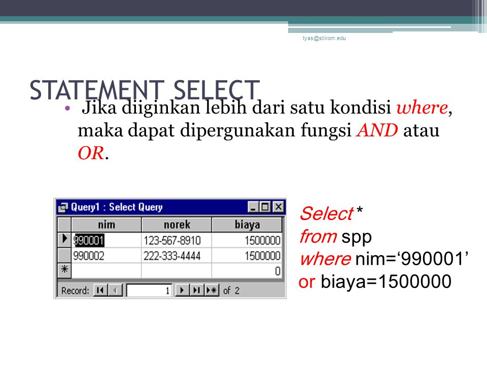 STATEMENT SELECT Jika diiginkan lebih dari satu kondisi where, maka dapat dipergunakan fungsi AND atau OR. tyas@stikom.edu Select * from spp where nim