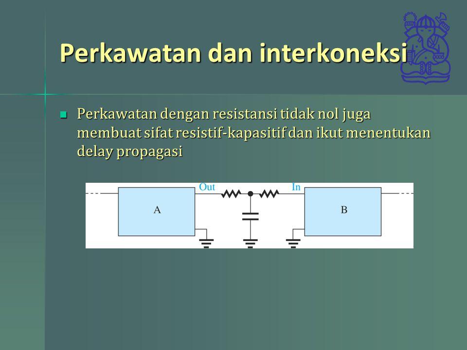Perkawatan dan interkoneksi Perkawatan dengan resistansi tidak nol juga membuat sifat resistif-kapasitif dan ikut menentukan delay propagasi Perkawata
