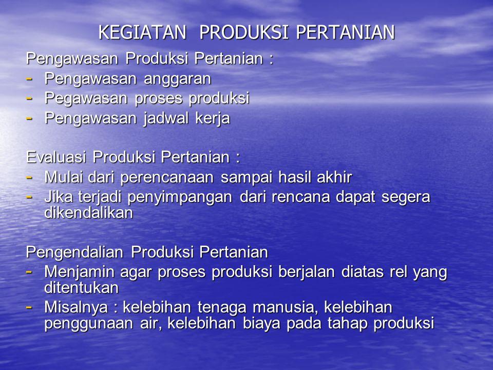 KEGIATAN PRODUKSI PERTANIAN Pengawasan Produksi Pertanian : - Pengawasan anggaran - Pegawasan proses produksi - Pengawasan jadwal kerja Evaluasi Produ