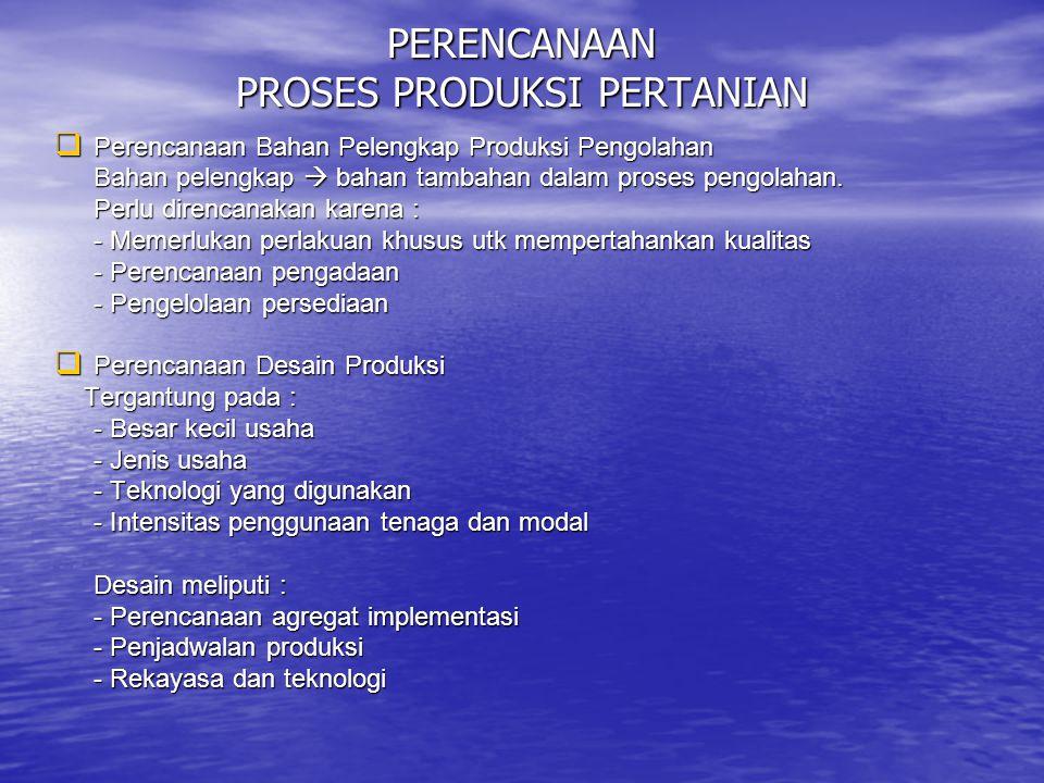 PERENCANAAN PROSES PRODUKSI PERTANIAN  Perencanaan Bahan Pelengkap Produksi Pengolahan Bahan pelengkap  bahan tambahan dalam proses pengolahan. Perl