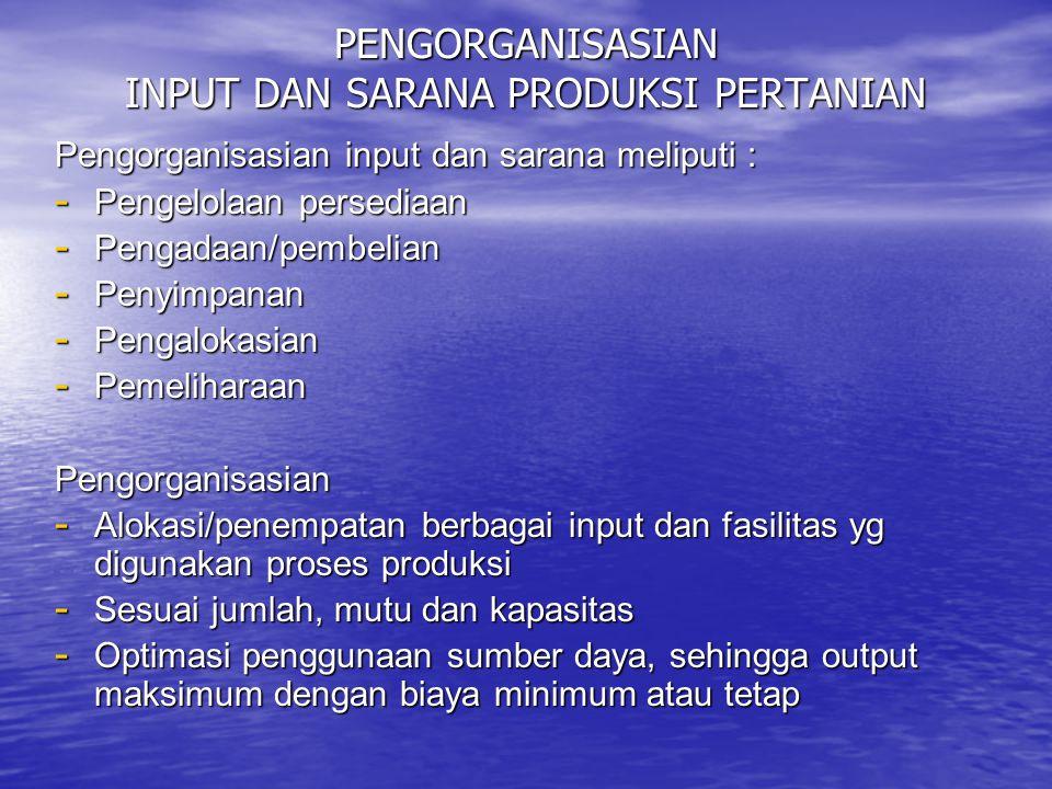 PENGORGANISASIAN INPUT DAN SARANA PRODUKSI PERTANIAN Pengorganisasian input dan sarana meliputi : - Pengelolaan persediaan - Pengadaan/pembelian - Pen
