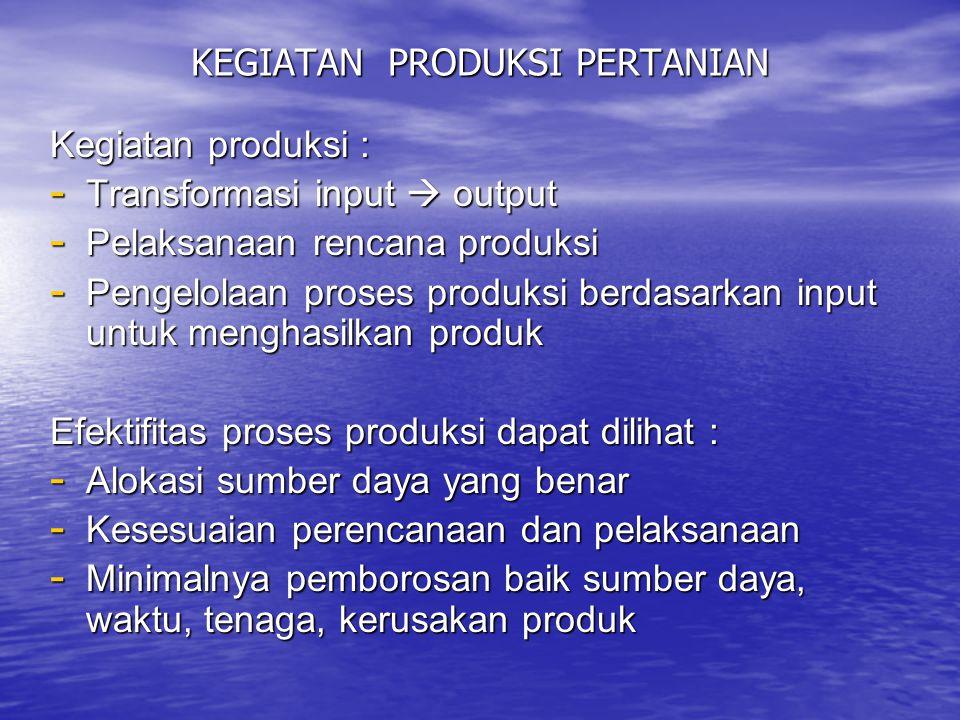 KEGIATAN PRODUKSI PERTANIAN Kegiatan produksi : - Transformasi input  output - Pelaksanaan rencana produksi - Pengelolaan proses produksi berdasarkan