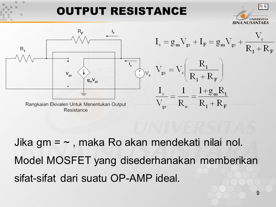 9 OUTPUT RESISTANCE Jika gm = ~, maka Ro akan mendekati nilai nol.