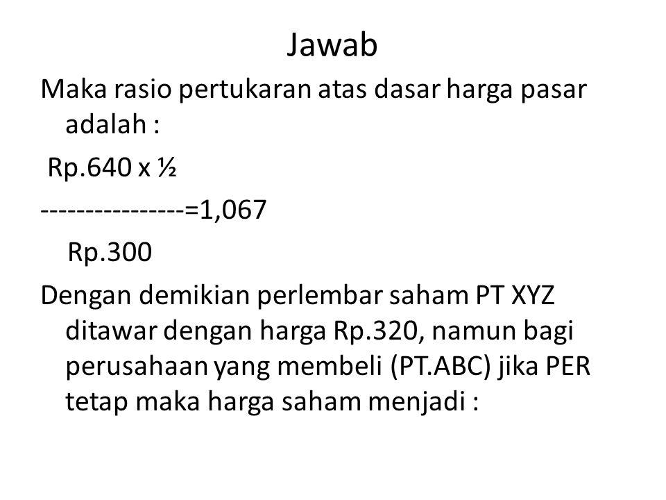 Jawab Maka rasio pertukaran atas dasar harga pasar adalah : Rp.640 x ½ ----------------=1,067 Rp.300 Dengan demikian perlembar saham PT XYZ ditawar de