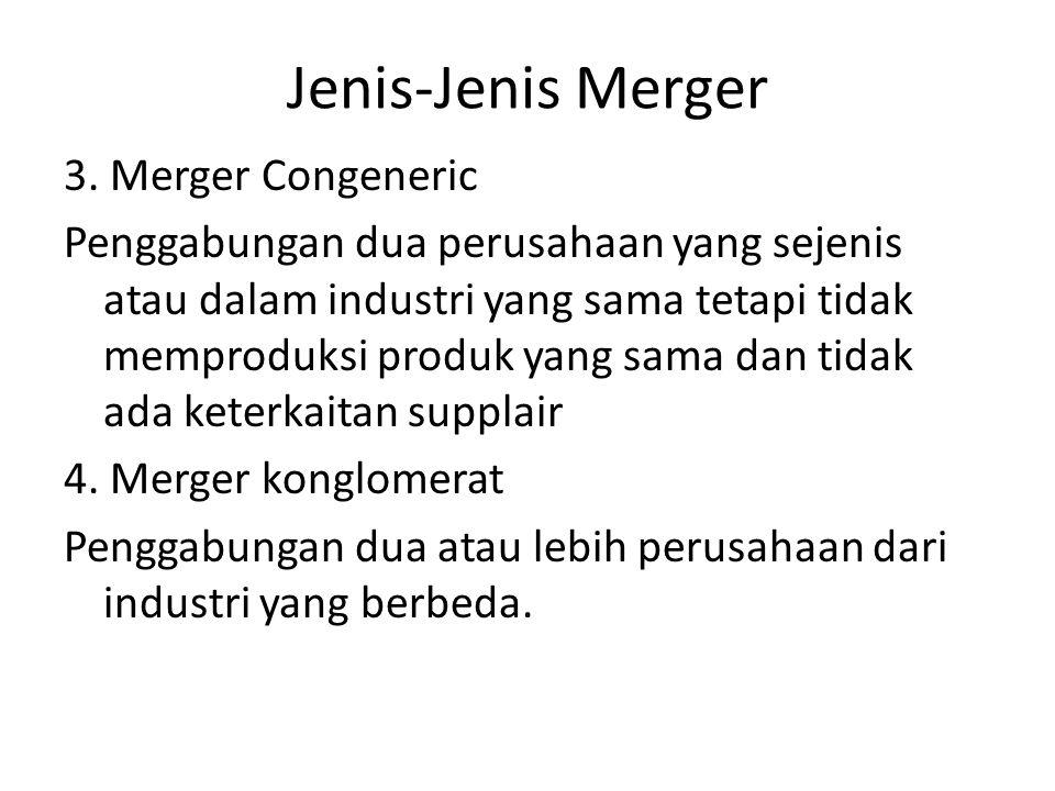 Jenis-Jenis Merger 3. Merger Congeneric Penggabungan dua perusahaan yang sejenis atau dalam industri yang sama tetapi tidak memproduksi produk yang sa