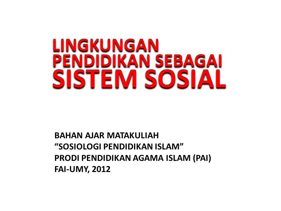 LINGKUNGAN PENDIDIKAN SEBAGAI SISTEM SOSIAL LINGKUNGAN PENDIDIKAN SEBAGAI SISTEM SOSIAL BAHAN AJAR MATAKULIAH SOSIOLOGI PENDIDIKAN ISLAM PRODI PENDIDIKAN AGAMA ISLAM (PAI) FAI-UMY, 2012