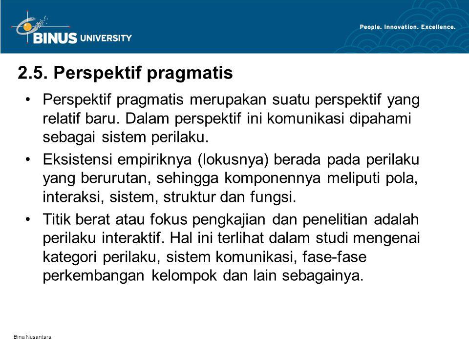 Bina Nusantara 2.5. Perspektif pragmatis Perspektif pragmatis merupakan suatu perspektif yang relatif baru. Dalam perspektif ini komunikasi dipahami s
