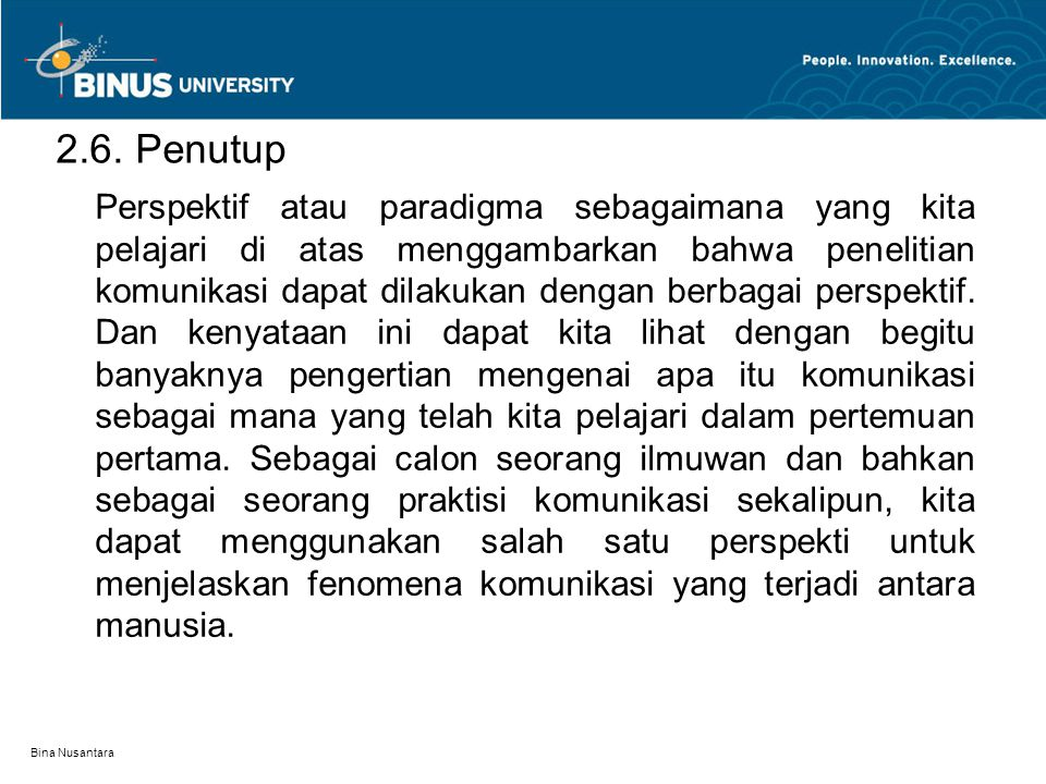 Bina Nusantara 2.6. Penutup Perspektif atau paradigma sebagaimana yang kita pelajari di atas menggambarkan bahwa penelitian komunikasi dapat dilakukan