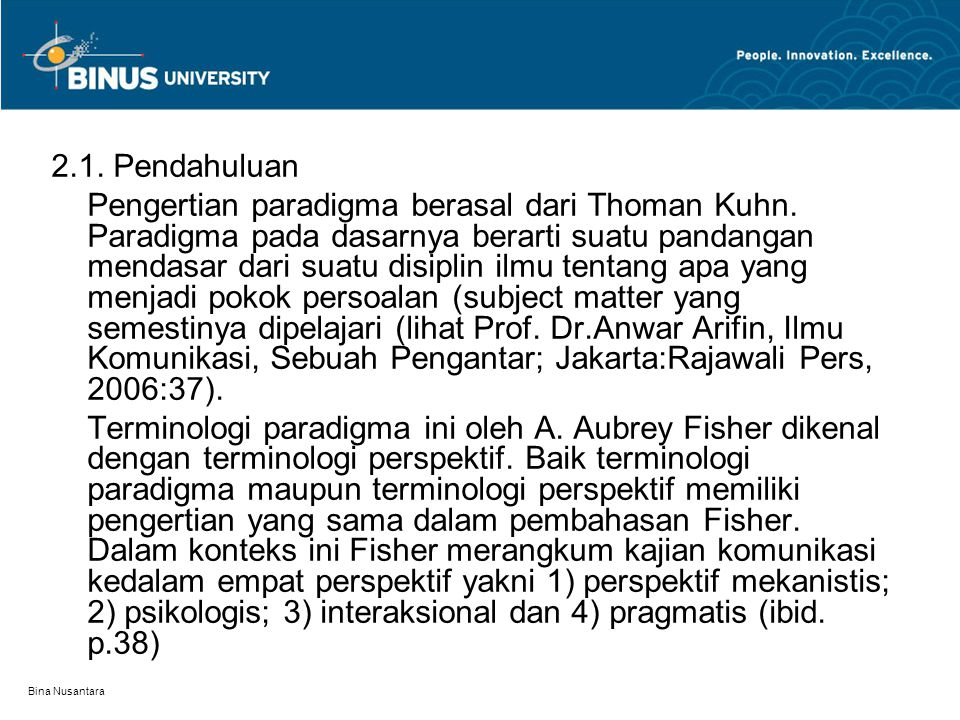 Bina Nusantara 2.1. Pendahuluan Pengertian paradigma berasal dari Thoman Kuhn. Paradigma pada dasarnya berarti suatu pandangan mendasar dari suatu dis