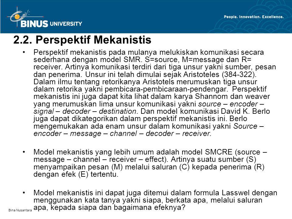 Bina Nusantara 2.2. Perspektif Mekanistis Perspektif mekanistis pada mulanya melukiskan komunikasi secara sederhana dengan model SMR. S=source, M=mess
