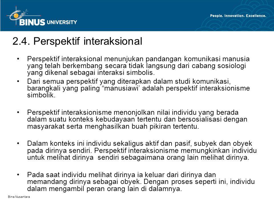 Bina Nusantara 2.4. Perspektif interaksional Perspektif interaksional menunjukan pandangan komunikasi manusia yang telah berkembang secara tidak langs