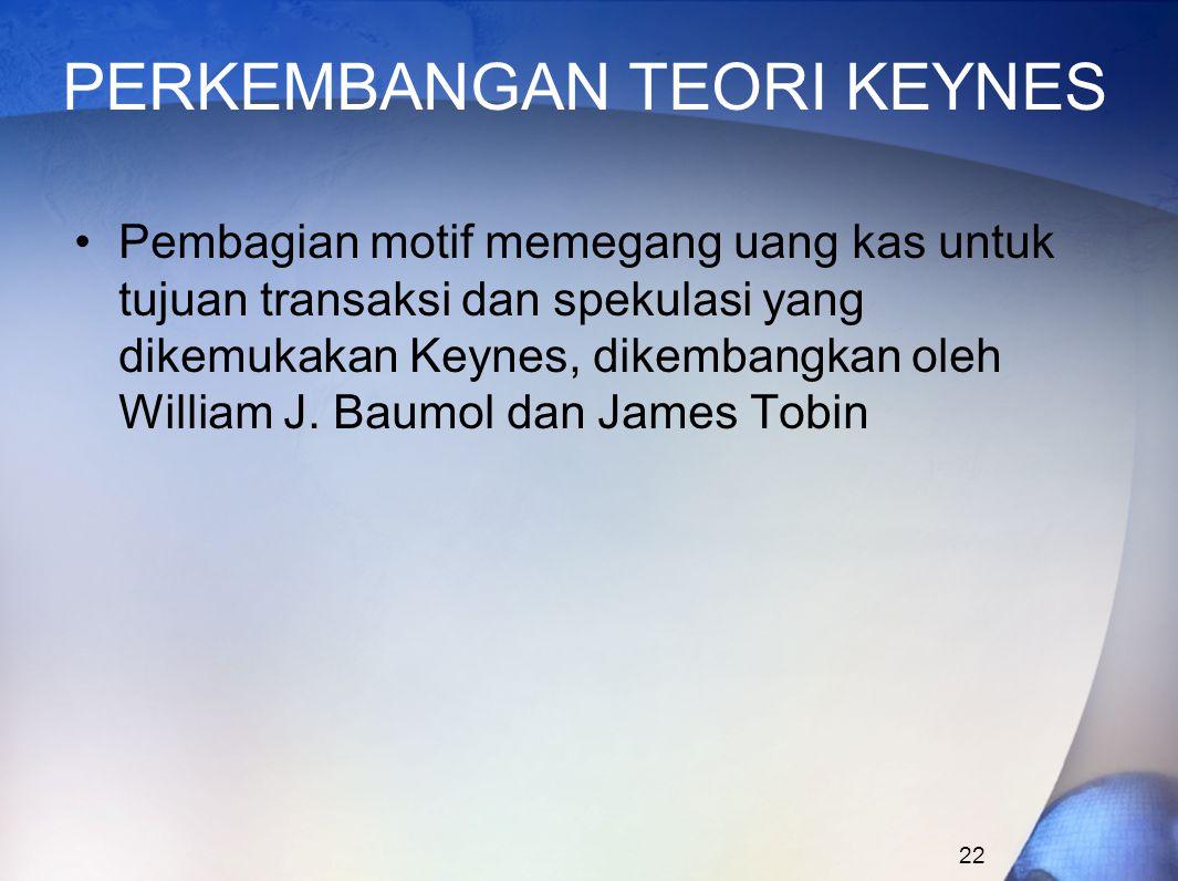 22 PERKEMBANGAN TEORI KEYNES Pembagian motif memegang uang kas untuk tujuan transaksi dan spekulasi yang dikemukakan Keynes, dikembangkan oleh William