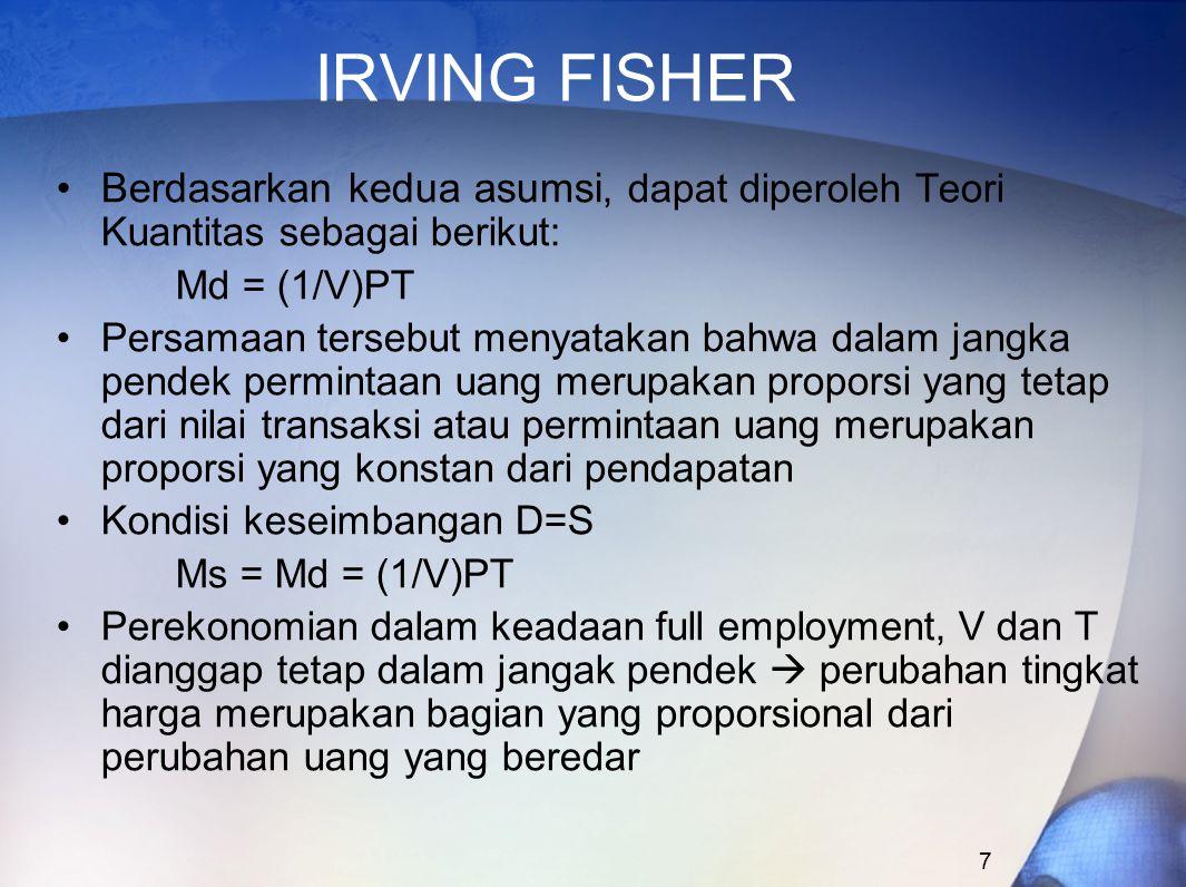 7 IRVING FISHER Berdasarkan kedua asumsi, dapat diperoleh Teori Kuantitas sebagai berikut: Md = (1/V)PT Persamaan tersebut menyatakan bahwa dalam jang