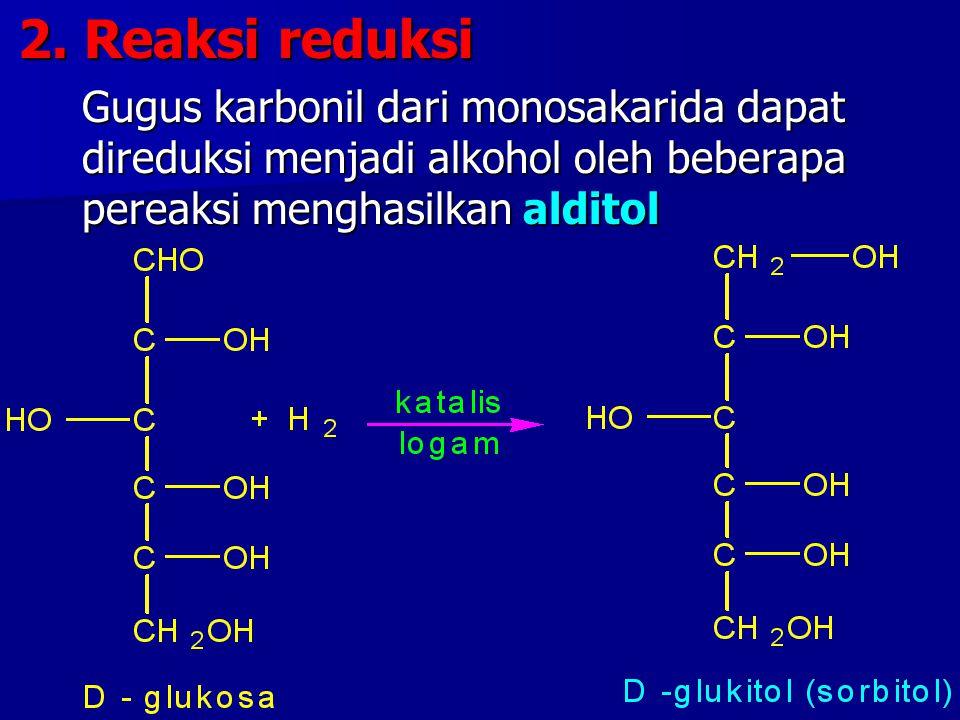 2. Reaksi reduksi Gugus karbonil dari monosakarida dapat direduksi menjadi alkohol oleh beberapa pereaksi menghasilkan alditol