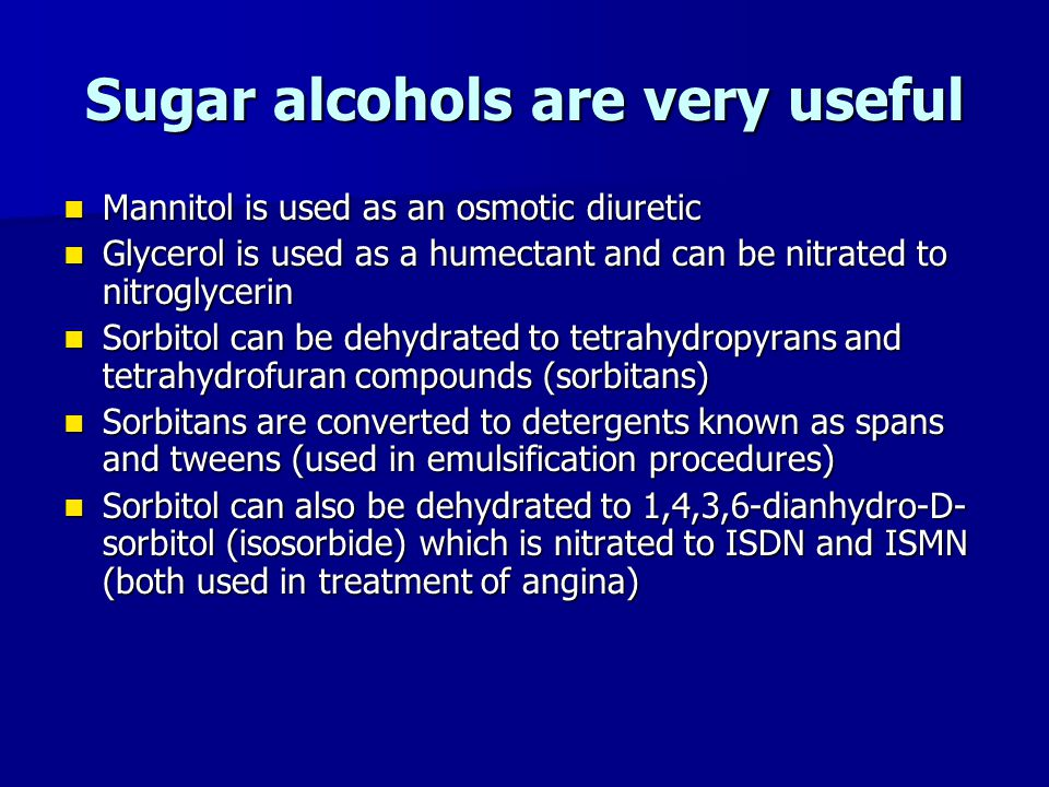 Sugar alcohols are very useful Mannitol is used as an osmotic diuretic Mannitol is used as an osmotic diuretic Glycerol is used as a humectant and can