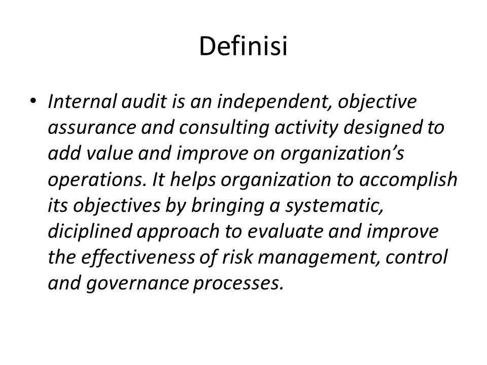 Definisi Internal audit is an independent, objective assurance and consulting activity designed to add value and improve on organization's operations.