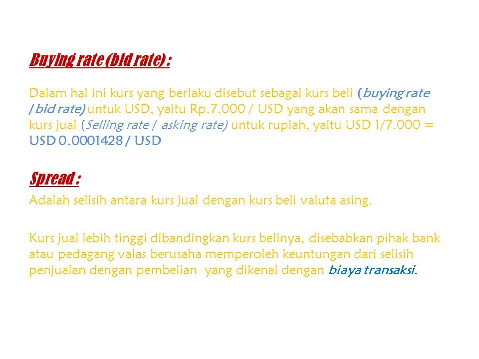 Buying rate (bid rate) : Dalam hal ini kurs yang berlaku disebut sebagai kurs beli (buying rate /bid rate) untuk USD, yaitu Rp.7.000 / USD yang akan s