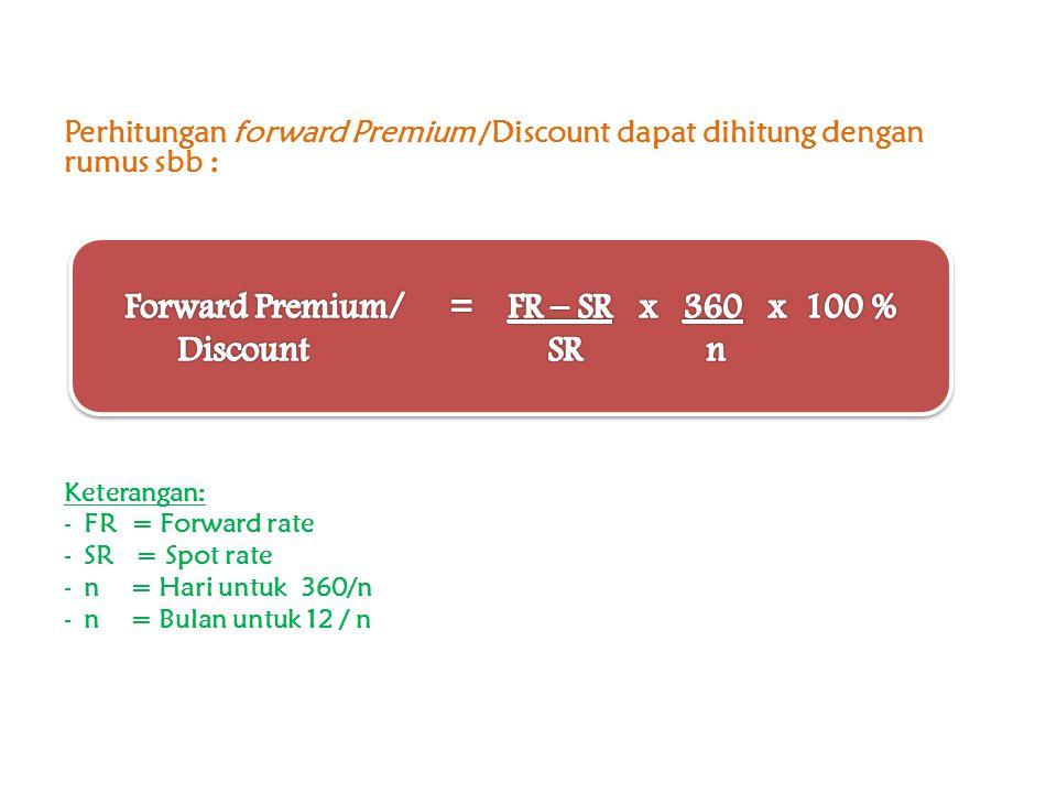 Perhitungan forward Premium /Discount dapat dihitung dengan rumus sbb : Keterangan: -FR = Forward rate -SR = Spot rate -n = Hari untuk 360/n -n = Bula