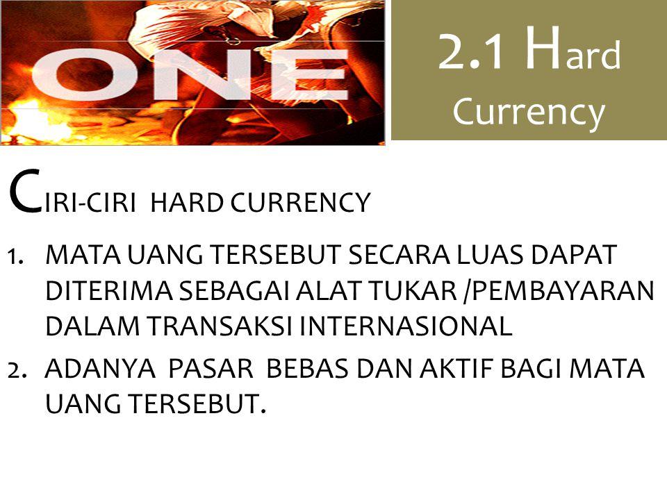2.1 H ard Currency C IRI-CIRI HARD CURRENCY 1.MATA UANG TERSEBUT SECARA LUAS DAPAT DITERIMA SEBAGAI ALAT TUKAR /PEMBAYARAN DALAM TRANSAKSI INTERNASIONAL 2.ADANYA PASAR BEBAS DAN AKTIF BAGI MATA UANG TERSEBUT.