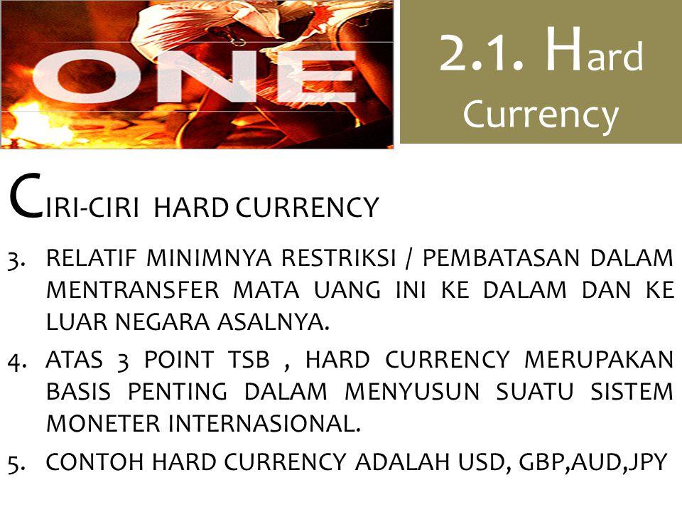 2.1. H ard Currency C IRI-CIRI HARD CURRENCY 3.RELATIF MINIMNYA RESTRIKSI / PEMBATASAN DALAM MENTRANSFER MATA UANG INI KE DALAM DAN KE LUAR NEGARA ASA