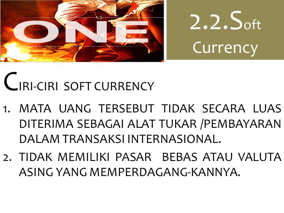 2.2.S oft Currency C IRI-CIRI SOFT CURRENCY 1.MATA UANG TERSEBUT TIDAK SECARA LUAS DITERIMA SEBAGAI ALAT TUKAR /PEMBAYARAN DALAM TRANSAKSI INTERNASIONAL.