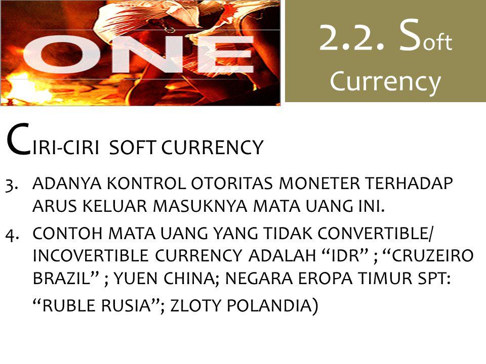 2.2. S oft Currency C IRI-CIRI SOFT CURRENCY 3.ADANYA KONTROL OTORITAS MONETER TERHADAP ARUS KELUAR MASUKNYA MATA UANG INI. 4.CONTOH MATA UANG YANG TI