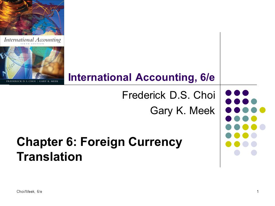 Choi/Meek, 6/e1 International Accounting, 6/e Frederick D.S. Choi Gary K. Meek Chapter 6: Foreign Currency Translation