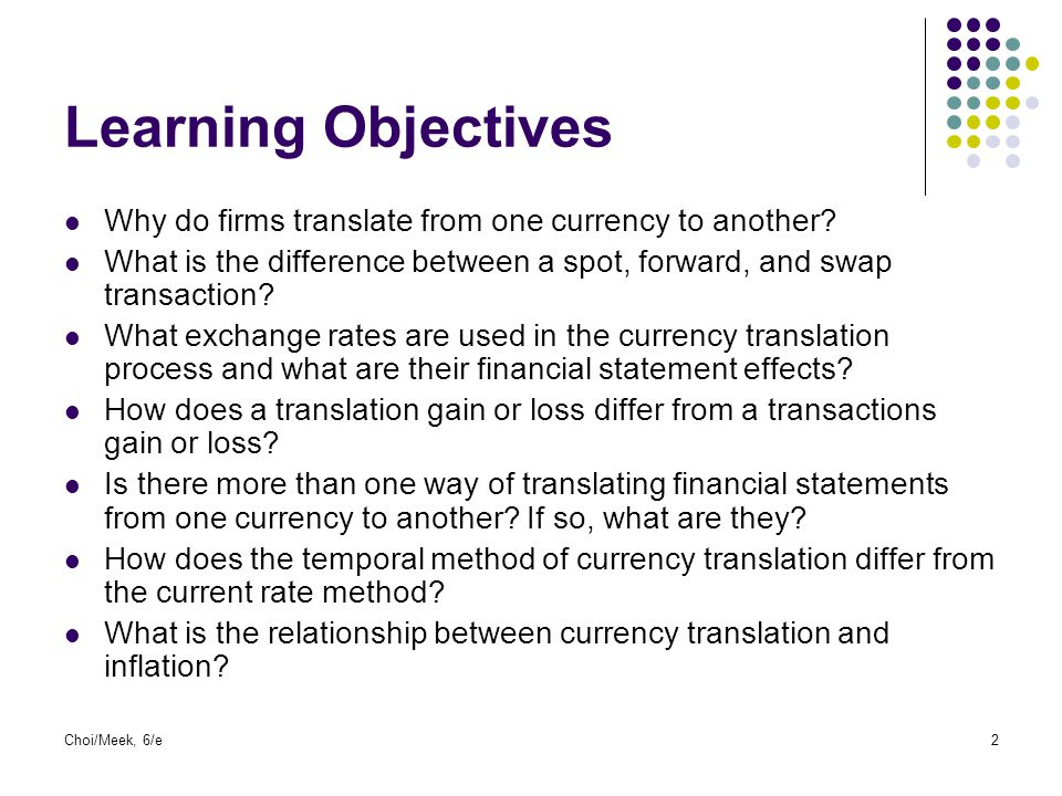 Choi/Meek, 6/e2 Learning Objectives Why do firms translate from one currency to another? What is the difference between a spot, forward, and swap tran