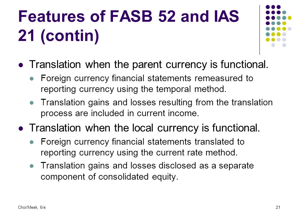 Choi/Meek, 6/e21 Features of FASB 52 and IAS 21 (contin) Translation when the parent currency is functional. Foreign currency financial statements rem