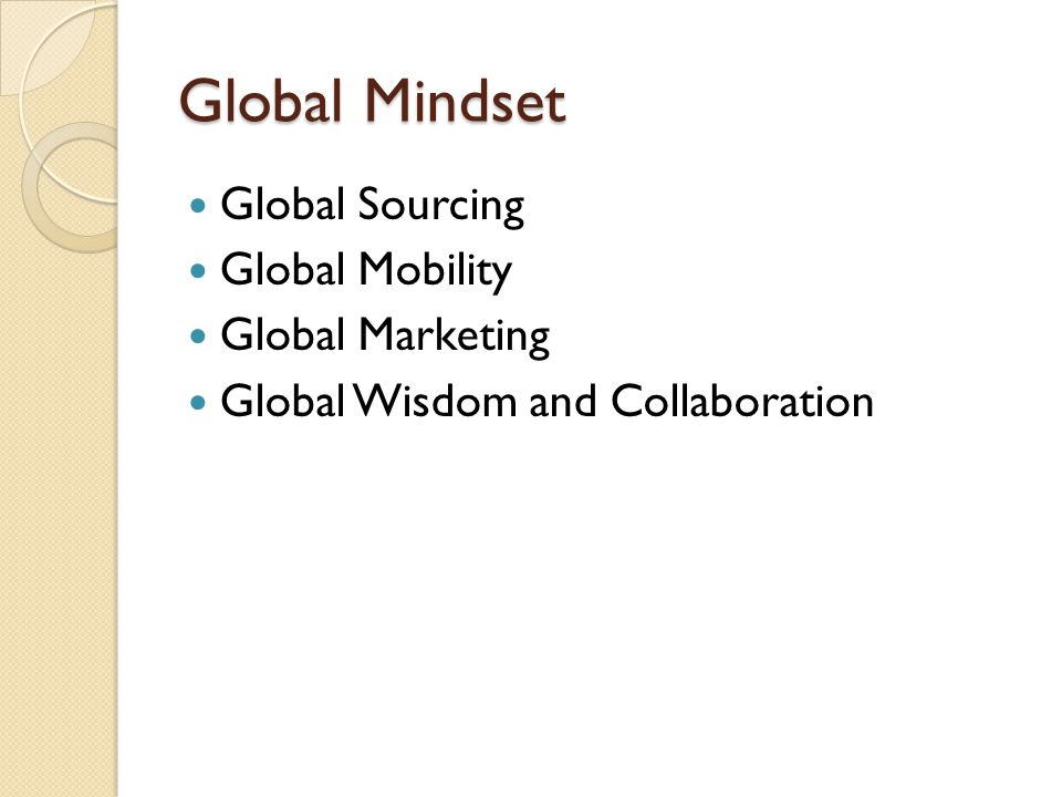 Global Mindset Global Sourcing Global Mobility Global Marketing Global Wisdom and Collaboration