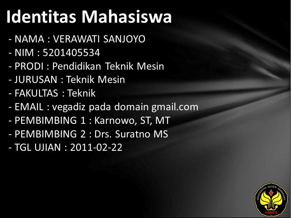 Identitas Mahasiswa - NAMA : VERAWATI SANJOYO - NIM : 5201405534 - PRODI : Pendidikan Teknik Mesin - JURUSAN : Teknik Mesin - FAKULTAS : Teknik - EMAIL : vegadiz pada domain gmail.com - PEMBIMBING 1 : Karnowo, ST, MT - PEMBIMBING 2 : Drs.