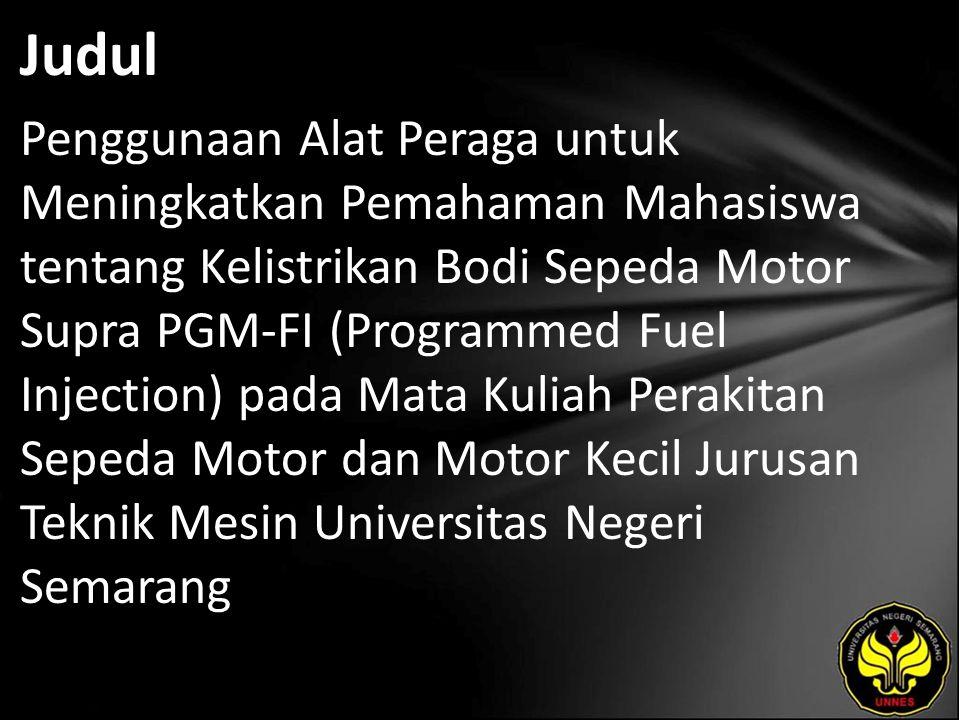 Judul Penggunaan Alat Peraga untuk Meningkatkan Pemahaman Mahasiswa tentang Kelistrikan Bodi Sepeda Motor Supra PGM-FI (Programmed Fuel Injection) pada Mata Kuliah Perakitan Sepeda Motor dan Motor Kecil Jurusan Teknik Mesin Universitas Negeri Semarang