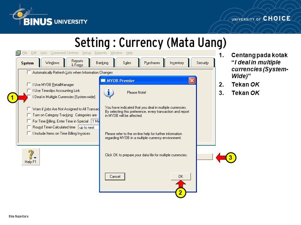 Bina Nusantara Setting : Delete Currency Mata uang lokal awal MYOB adalah USD, akan diubah menjadi IDR Tekan LISTS Tekan CURRENCIES Pada layar berikutnya akan tampak beberapa mata uang yang telah terinstal dalam sistem.