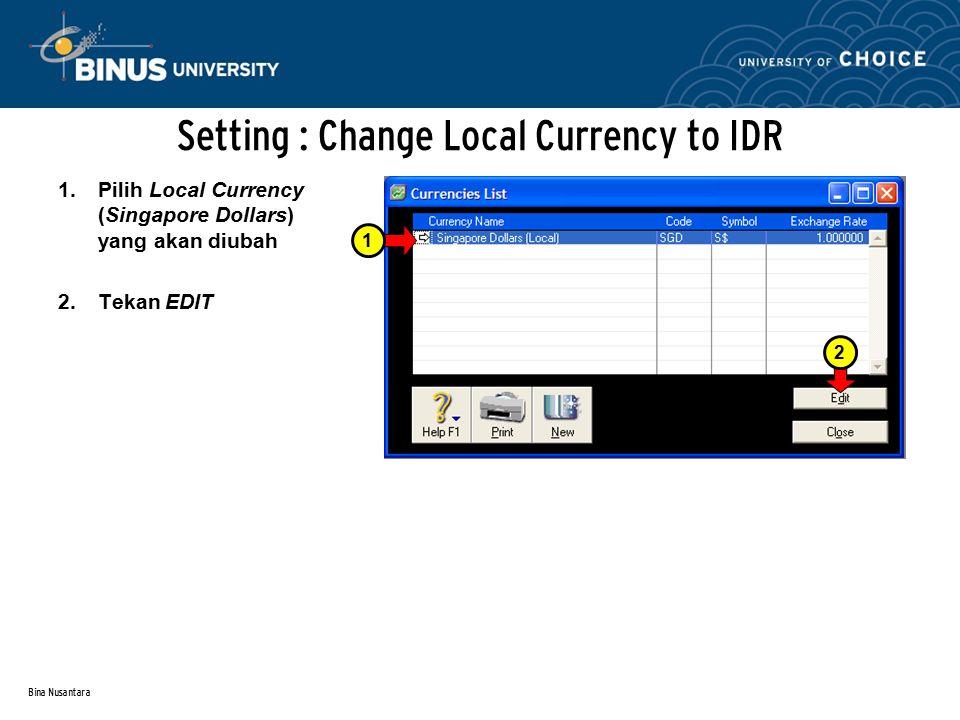 Bina Nusantara Setting : Change Local Currency to IDR 1.Ganti Currency Code menjadi IDR (harus 3 huruf).