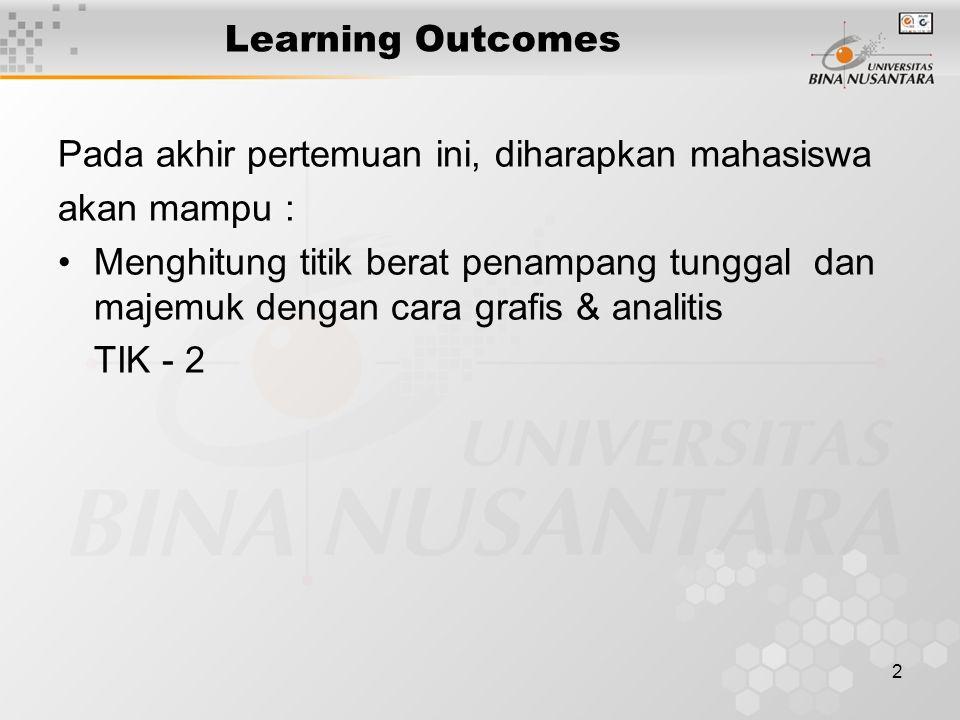 2 Learning Outcomes Pada akhir pertemuan ini, diharapkan mahasiswa akan mampu : Menghitung titik berat penampang tunggal dan majemuk dengan cara grafi