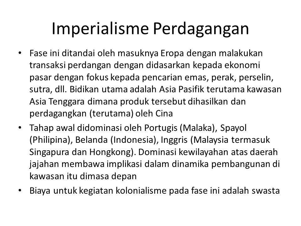 Imperialisme Perdagangan Fase ini ditandai oleh masuknya Eropa dengan malakukan transaksi perdangan dengan didasarkan kepada ekonomi pasar dengan fokus kepada pencarian emas, perak, perselin, sutra, dll.