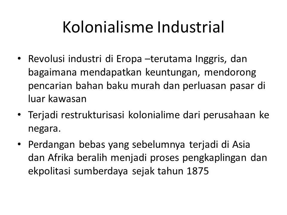 Kolonialisme Industrial Revolusi industri di Eropa –terutama Inggris, dan bagaimana mendapatkan keuntungan, mendorong pencarian bahan baku murah dan perluasan pasar di luar kawasan Terjadi restrukturisasi kolonialime dari perusahaan ke negara.