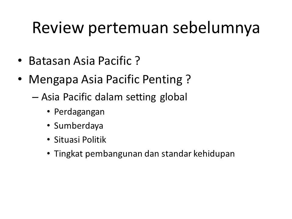 Review pertemuan sebelumnya Batasan Asia Pacific ? Mengapa Asia Pacific Penting ? – Asia Pacific dalam setting global Perdagangan Sumberdaya Situasi P