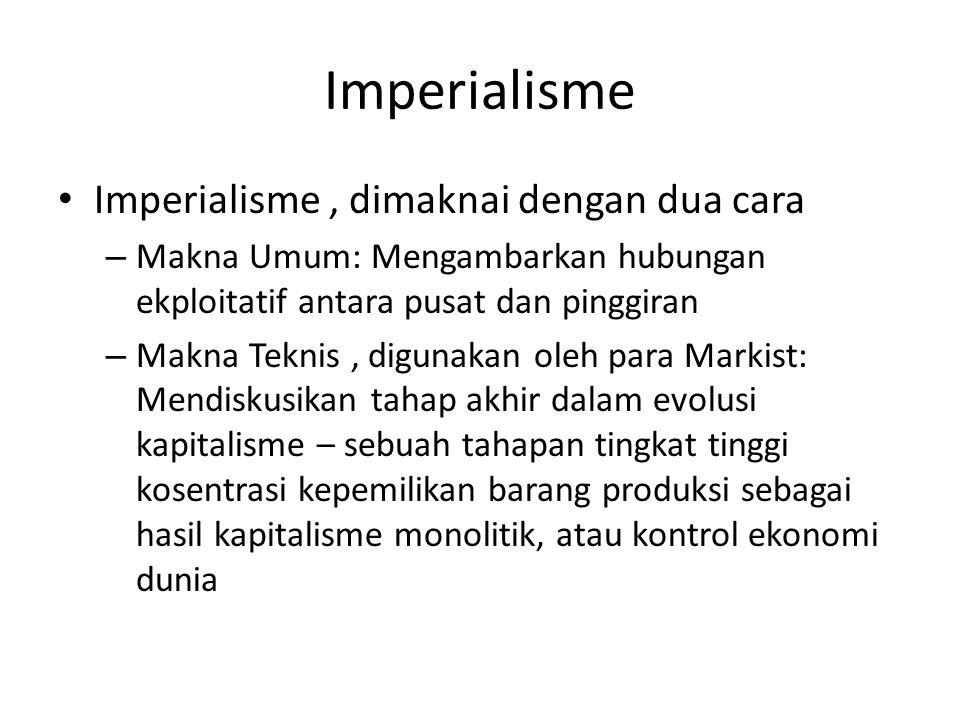 Imperialisme Imperialisme, dimaknai dengan dua cara – Makna Umum: Mengambarkan hubungan ekploitatif antara pusat dan pinggiran – Makna Teknis, digunakan oleh para Markist: Mendiskusikan tahap akhir dalam evolusi kapitalisme – sebuah tahapan tingkat tinggi kosentrasi kepemilikan barang produksi sebagai hasil kapitalisme monolitik, atau kontrol ekonomi dunia