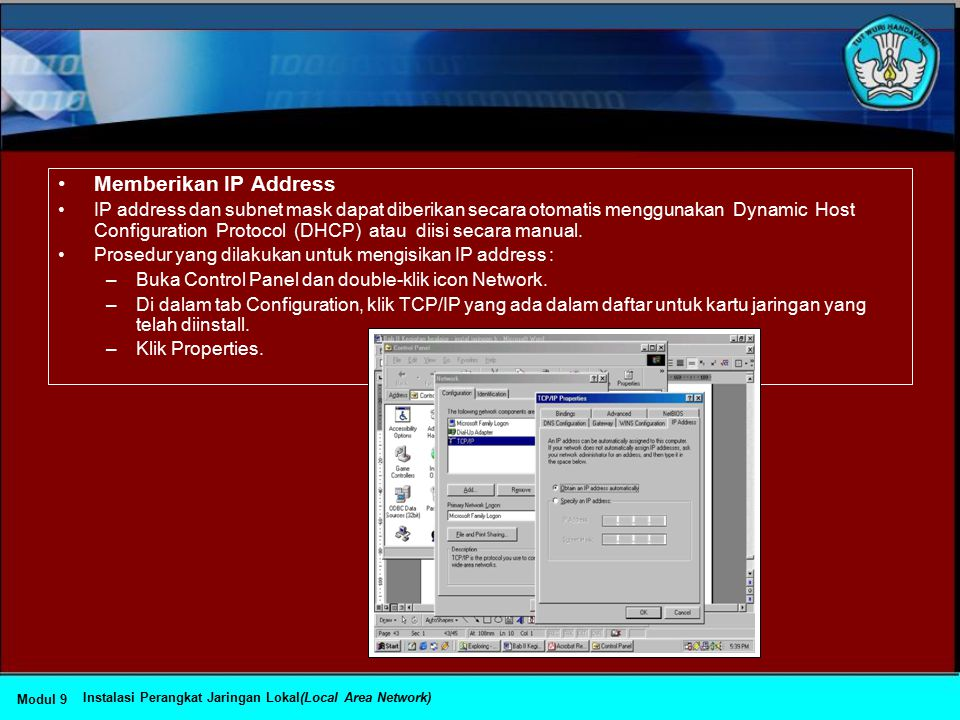 Konfigurasi TCP/IP Implementasi TCP/IP pada Windows 98 meliputi: –Internet Protocol (IP) –Transmission Control Protocol (TCP) –Internet Control Messag